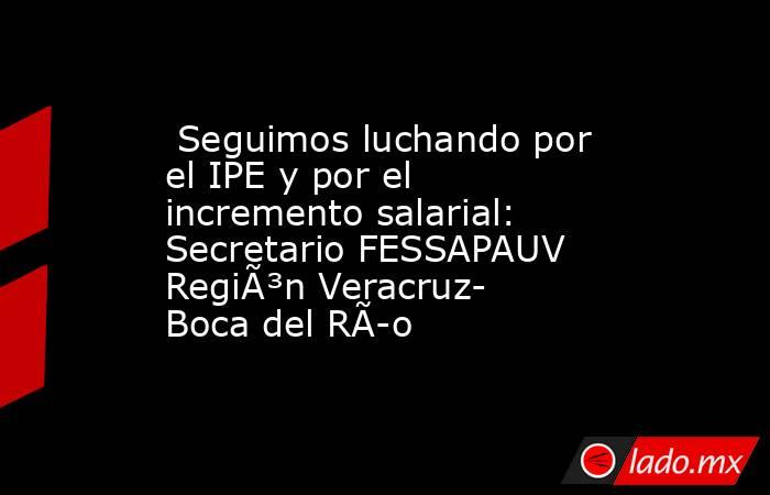 Seguimos luchando por el IPE y por el incremento salarial: Secretario FESSAPAUV Región Veracruz- Boca del Río. Noticias en tiempo real