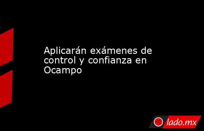 Aplicarán exámenes de control y confianza en Ocampo. Noticias en tiempo real