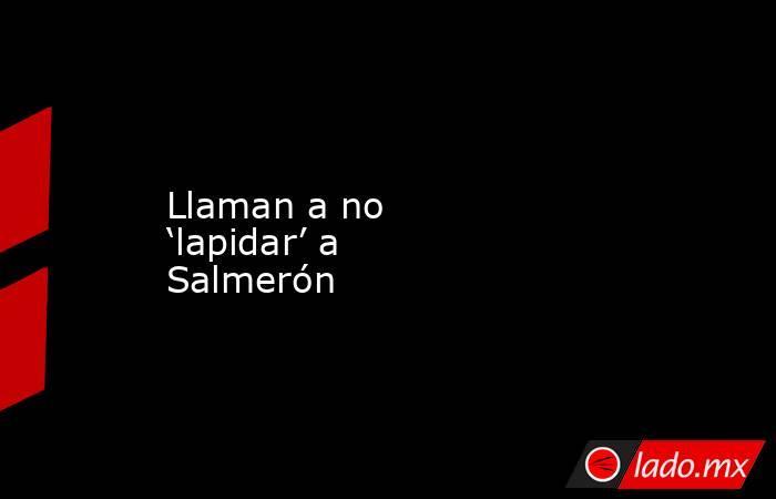 Llaman a no 'lapidar' a Salmerón. Noticias en tiempo real