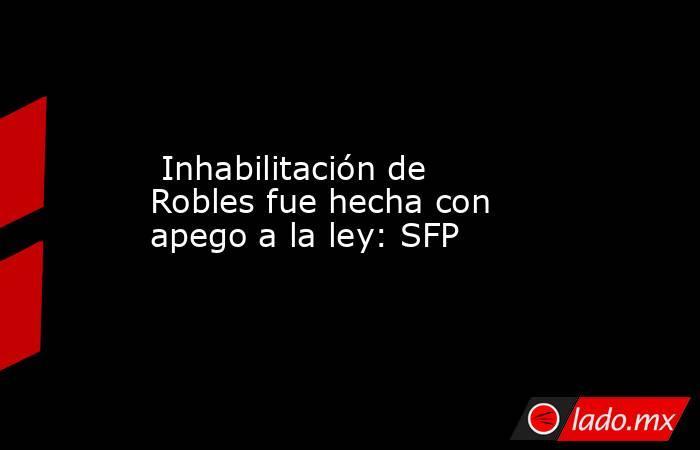 Inhabilitación de Robles fue hecha con apego a la ley: SFP. Noticias en tiempo real