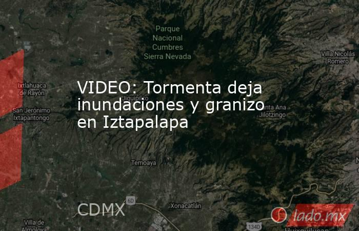 VIDEO: Tormenta deja inundaciones y granizo en Iztapalapa. Noticias en tiempo real