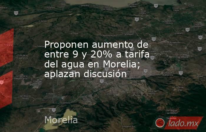 Proponen aumento de entre 9 y 20% a tarifa del agua en Morelia; aplazan discusión. Noticias en tiempo real