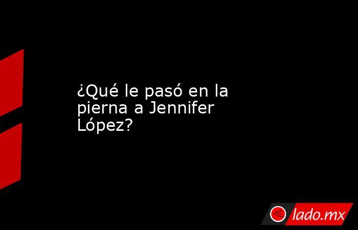 ¿Qué le pasó en la pierna a Jennifer López?. Noticias en tiempo real