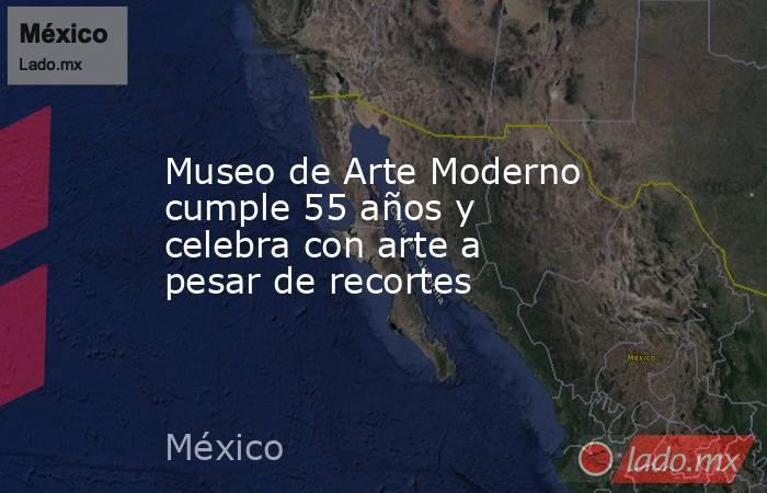 Museo de Arte Moderno cumple 55 años y celebra con arte a pesar de recortes. Noticias en tiempo real