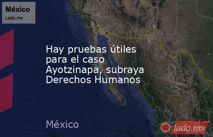 Hay pruebas útiles para el caso Ayotzinapa, subraya Derechos Humanos. Noticias en tiempo real