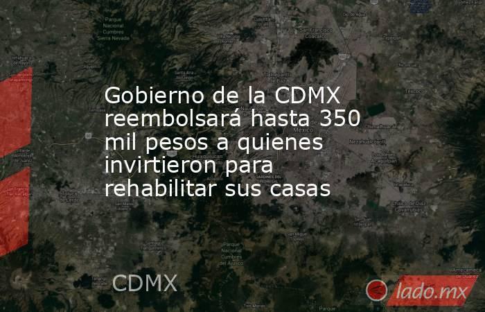 Gobierno de la CDMX reembolsará hasta 350 mil pesos a quienes invirtieron para rehabilitar sus casas. Noticias en tiempo real