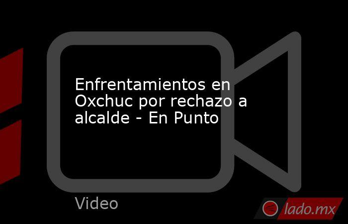 Enfrentamientos en Oxchuc por rechazo a alcalde - En Punto. Noticias en tiempo real