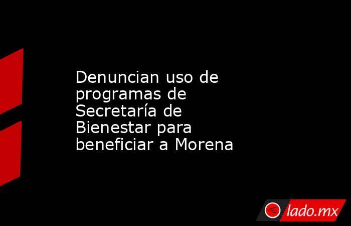 Denuncian uso de programas de Secretaría de Bienestar para beneficiar a Morena. Noticias en tiempo real