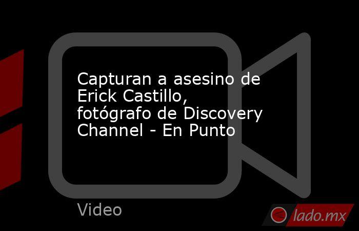 Capturan a asesino de Erick Castillo, fotógrafo de Discovery Channel - En Punto. Noticias en tiempo real