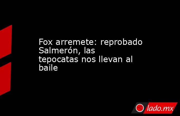 Fox arremete: reprobado Salmerón, las tepocatas nos llevan al baile. Noticias en tiempo real