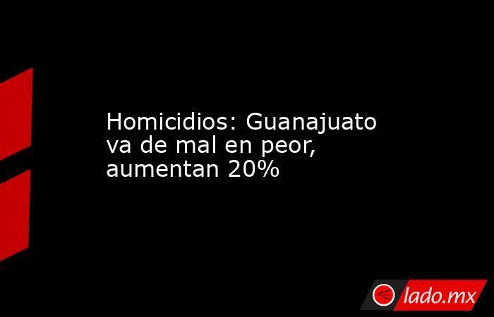 Homicidios: Guanajuato va de mal en peor, aumentan 20%. Noticias en tiempo real