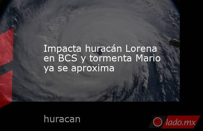Impacta huracán Lorena en BCS y tormenta Mario ya se aproxima. Noticias en tiempo real