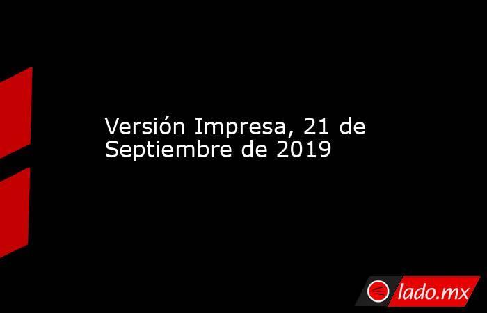 Versión Impresa, 21 de Septiembre de 2019. Noticias en tiempo real