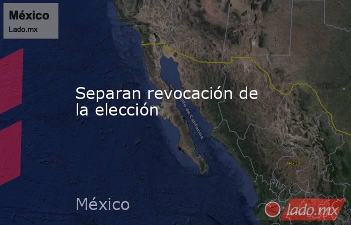 Separan revocación de la elección. Noticias en tiempo real