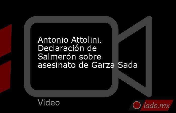 Antonio Attolini. Declaración de Salmerón sobre asesinato de Garza Sada. Noticias en tiempo real