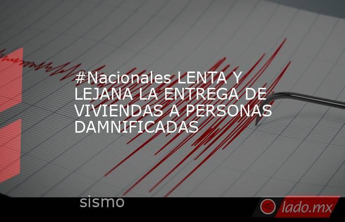 #Nacionales LENTA Y LEJANA LA ENTREGA DE VIVIENDAS A PERSONAS DAMNIFICADAS. Noticias en tiempo real