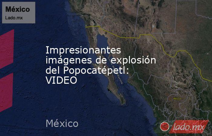 Impresionantes imágenes de explosión del Popocatépetl: VIDEO. Noticias en tiempo real