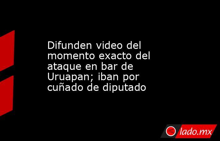 Difunden video del momento exacto del ataque en bar de Uruapan; iban por cuñado de diputado. Noticias en tiempo real