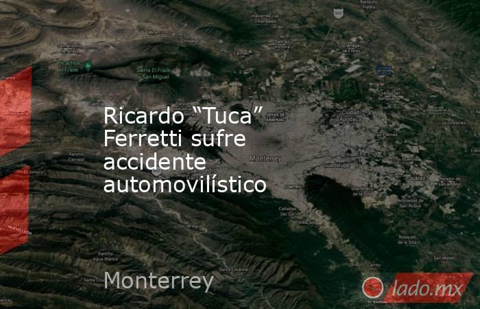 """Ricardo """"Tuca"""" Ferretti sufre accidente automovilístico. Noticias en tiempo real"""