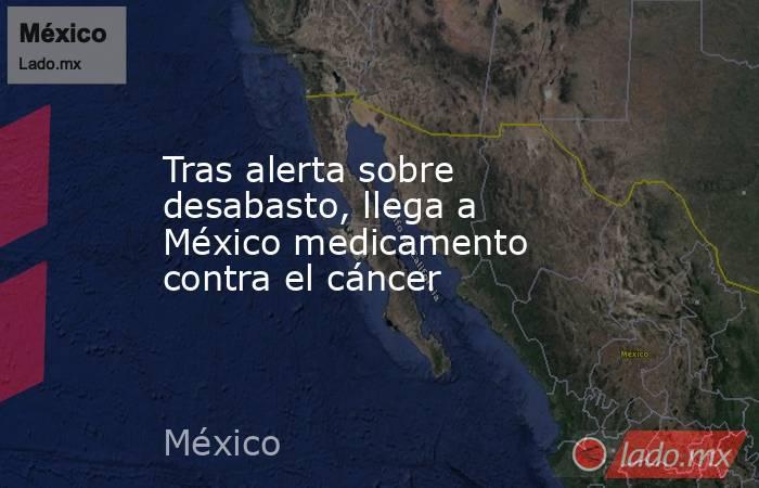 Tras alerta sobre desabasto, llega a México medicamento contra el cáncer . Noticias en tiempo real