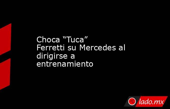 """Choca """"Tuca"""" Ferretti su Mercedes al dirigirse a entrenamiento. Noticias en tiempo real"""