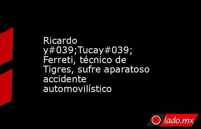 Ricardo y#039;Tucay#039; Ferreti, técnico de Tigres, sufre aparatoso accidente automovilístico. Noticias en tiempo real