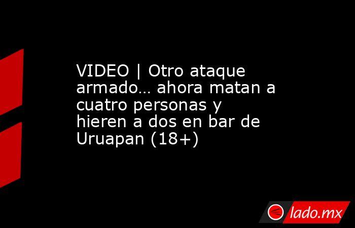 VIDEO   Otro ataque armado… ahora matan a cuatro personas y hieren a dos en bar de Uruapan (18+). Noticias en tiempo real