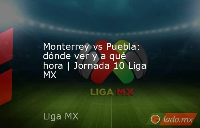 Monterrey vs Puebla: dónde ver y a qué hora | Jornada 10 Liga MX. Noticias en tiempo real