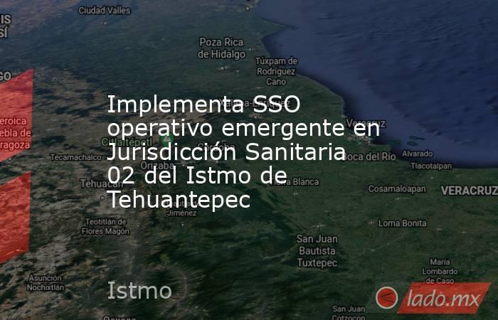 Implementa SSO operativo emergente en Jurisdicción Sanitaria 02 del Istmo de Tehuantepec. Noticias en tiempo real