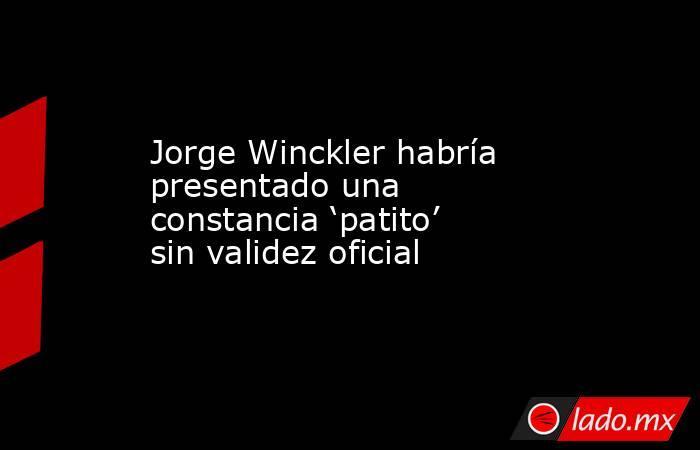 Jorge Winckler habría presentado una constancia 'patito' sin validez oficial. Noticias en tiempo real