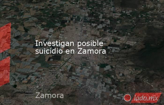Investigan posible suicidio en Zamora. Noticias en tiempo real