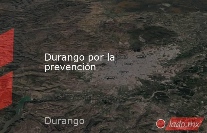 Durango por la prevención. Noticias en tiempo real