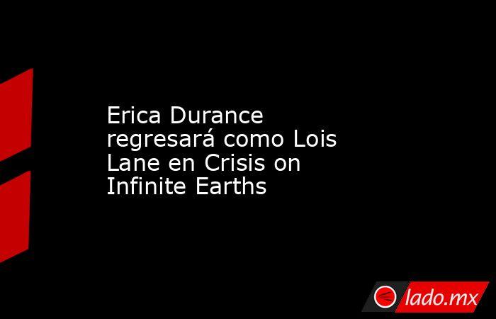 Erica Durance regresará como Lois Lane en Crisis on Infinite Earths. Noticias en tiempo real