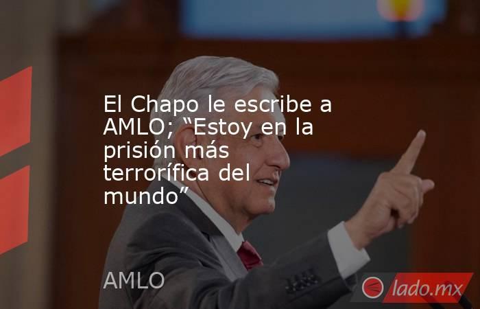 """El Chapo le escribe a AMLO; """"Estoy en la prisión más terrorífica del mundo"""". Noticias en tiempo real"""