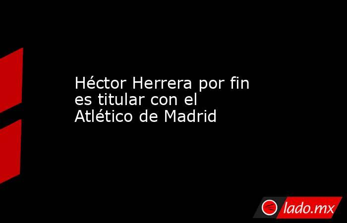 Héctor Herrera por fin es titular con el Atlético de Madrid. Noticias en tiempo real