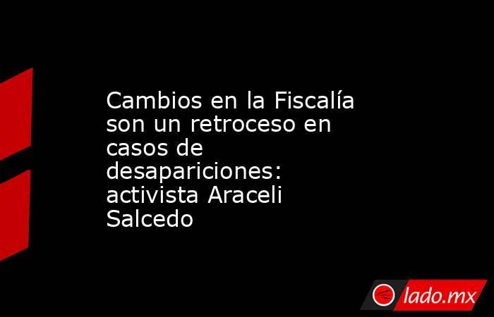 Cambios en la Fiscalía son un retroceso en casos de desapariciones: activista Araceli Salcedo. Noticias en tiempo real