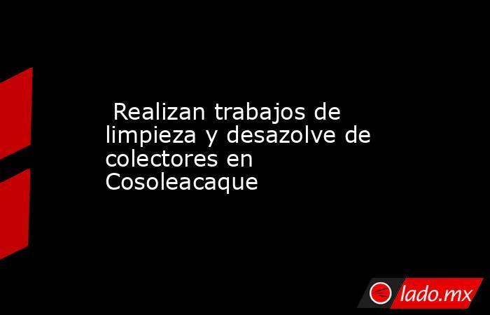 Realizan trabajos de limpieza y desazolve de colectores en Cosoleacaque. Noticias en tiempo real