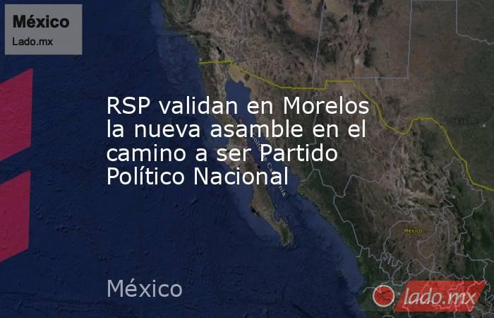RSP validan en Morelos la nueva asamble en el camino a ser Partido Político Nacional. Noticias en tiempo real