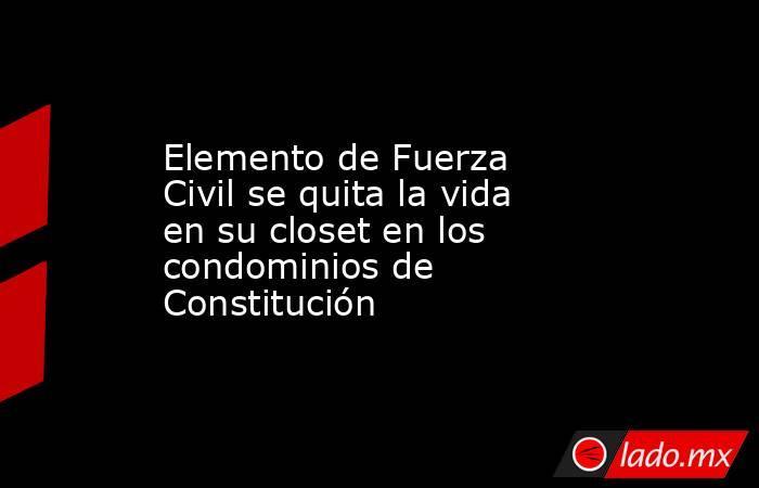 Elemento de Fuerza Civil se quita la vida en su closet en los condominios de Constitución. Noticias en tiempo real