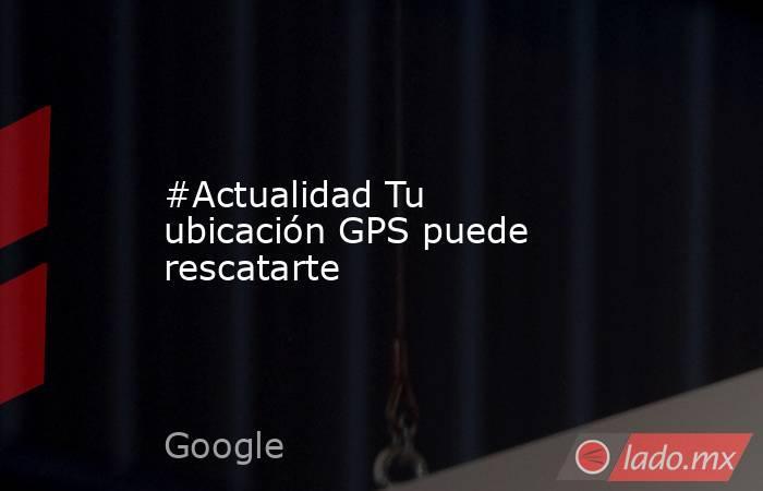 #Actualidad Tu ubicación GPS puede rescatarte. Noticias en tiempo real