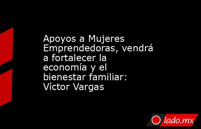 Apoyos a Mujeres Emprendedoras, vendrá a fortalecer la economía y el bienestar familiar: Víctor Vargas. Noticias en tiempo real