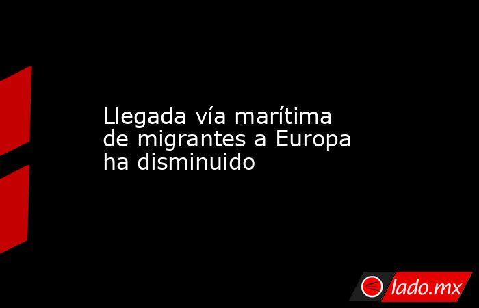Llegada vía marítima de migrantes a Europa ha disminuido. Noticias en tiempo real