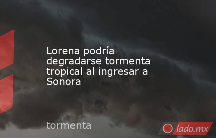 Lorena podría degradarse tormenta tropical al ingresar a Sonora. Noticias en tiempo real