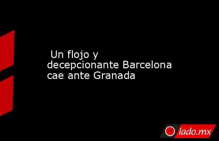 Un flojo y decepcionante Barcelona cae ante Granada . Noticias en tiempo real