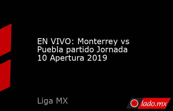 EN VIVO: Monterrey vs Puebla partido Jornada 10 Apertura 2019. Noticias en tiempo real