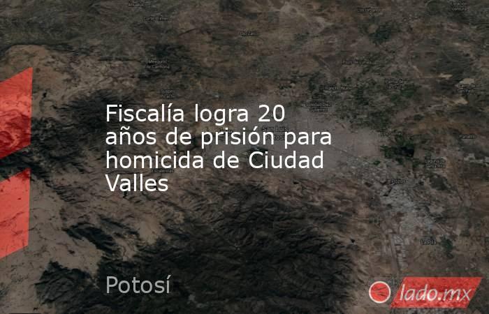 Fiscalía logra 20 años de prisión para homicida de Ciudad Valles. Noticias en tiempo real