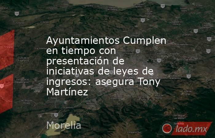 Ayuntamientos Cumplen en tiempo con presentación de iniciativas de leyes de ingresos: asegura Tony Martínez. Noticias en tiempo real