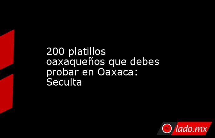 200 platillos oaxaqueños que debes probar en Oaxaca: Seculta. Noticias en tiempo real