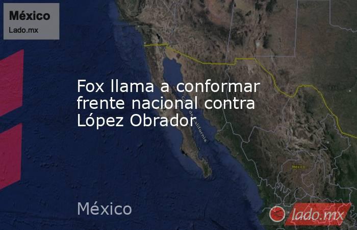 Fox llama a conformar frente nacional contra López Obrador. Noticias en tiempo real