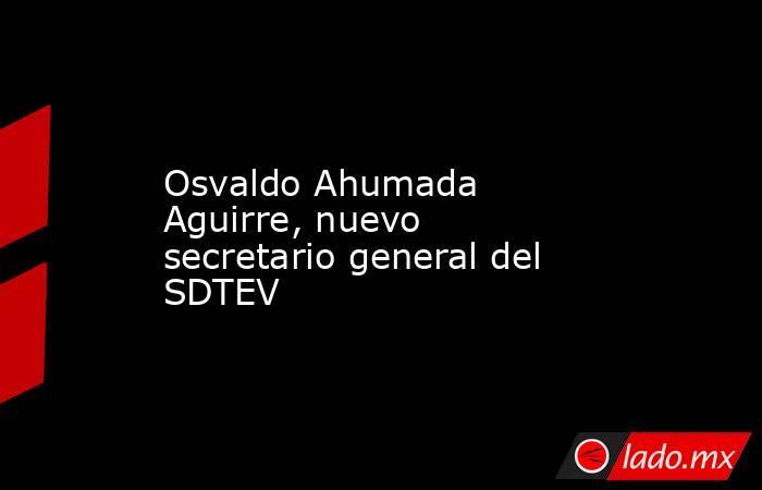 Osvaldo Ahumada Aguirre, nuevo secretario general del SDTEV. Noticias en tiempo real